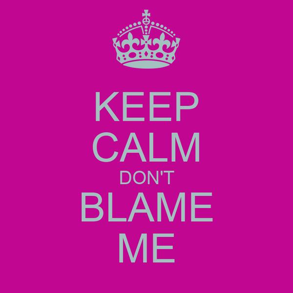 KEEP CALM DON'T BLAME ME