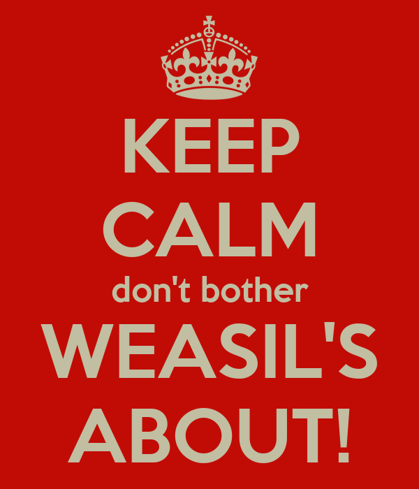 KEEP CALM don't bother WEASIL'S ABOUT!