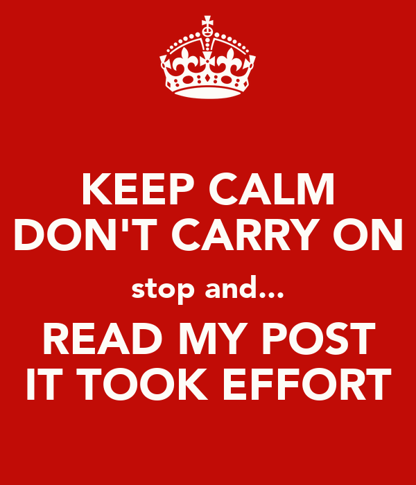 KEEP CALM DON'T CARRY ON stop and... READ MY POST IT TOOK EFFORT