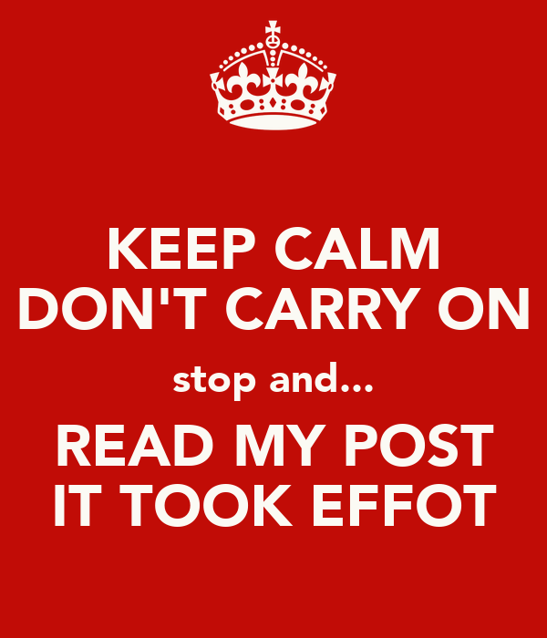 KEEP CALM DON'T CARRY ON stop and... READ MY POST IT TOOK EFFOT