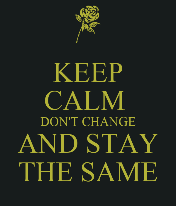 KEEP CALM  DON'T CHANGE AND STAY THE SAME