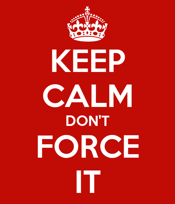 KEEP CALM DON'T FORCE IT
