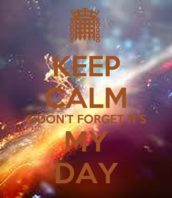 KEEP CALM & DON'T FORGET IT'S MY DAY