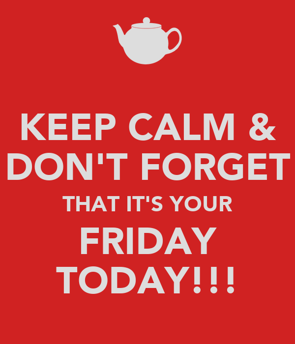 KEEP CALM & DON'T FORGET THAT IT'S YOUR FRIDAY TODAY!!!