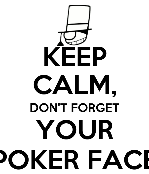 KEEP CALM, DON'T FORGET YOUR POKER FACE