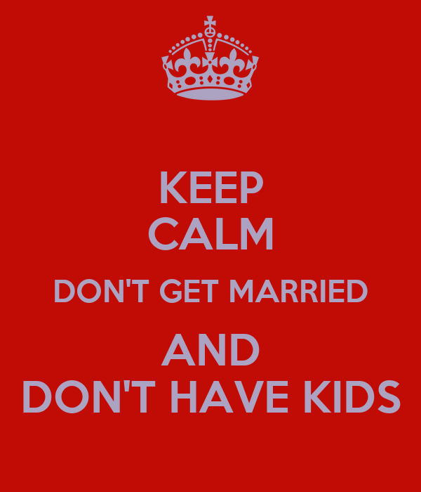 KEEP CALM DON'T GET MARRIED AND DON'T HAVE KIDS