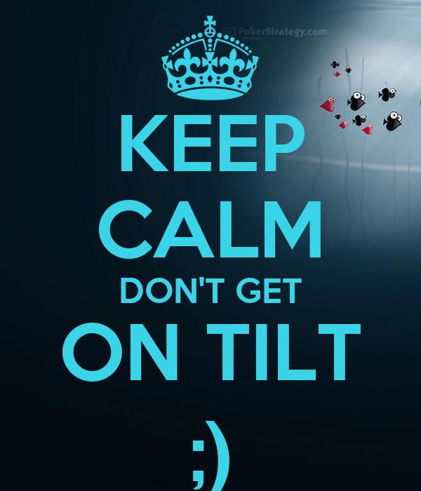 KEEP CALM DON'T GET ON TILT ;)