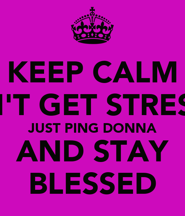 KEEP CALM DON'T GET STRESSED JUST PING DONNA AND STAY BLESSED