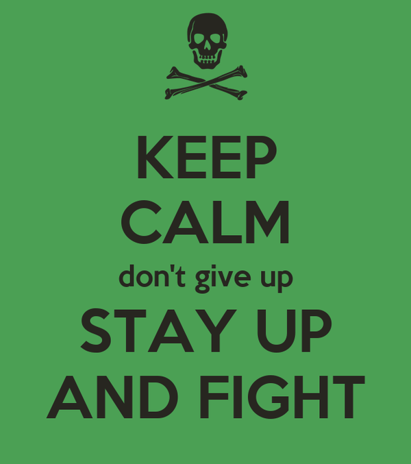 KEEP CALM don't give up STAY UP AND FIGHT