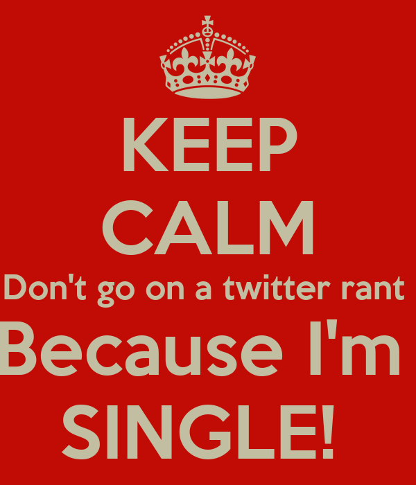 KEEP CALM Don't go on a twitter rant  Because I'm  SINGLE!