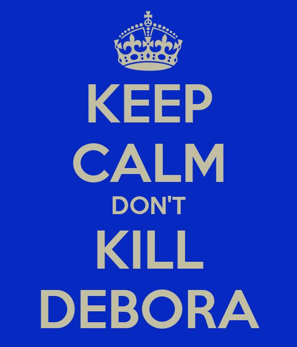 KEEP CALM DON'T KILL DEBORA