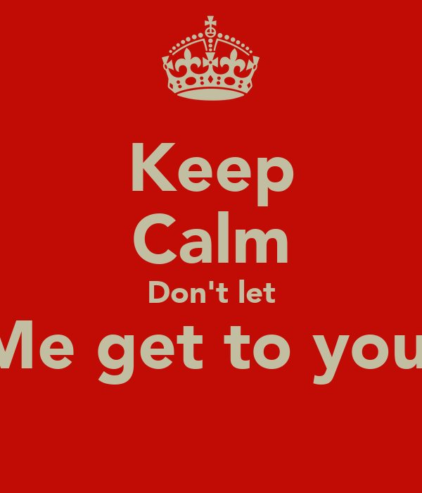 Keep Calm Don't let Me get to you