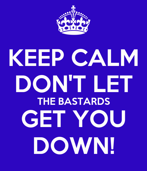 KEEP CALM DON'T LET THE BASTARDS GET YOU DOWN!