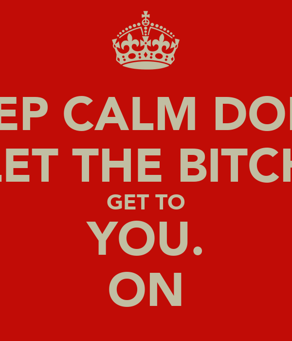 KEEP CALM DON'T LET THE BITCH GET TO YOU. ON