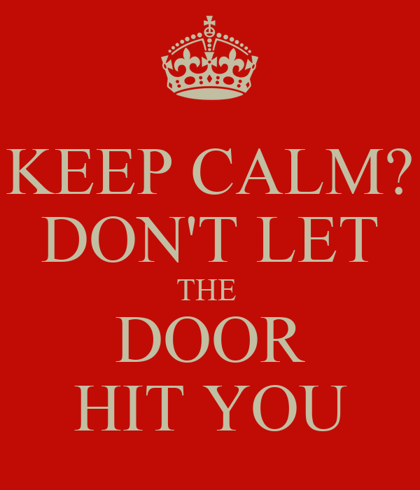 KEEP CALM? DON'T LET THE  DOOR HIT YOU
