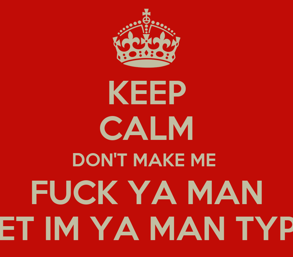 KEEP CALM DON'T MAKE ME  FUCK YA MAN BET IM YA MAN TYPE