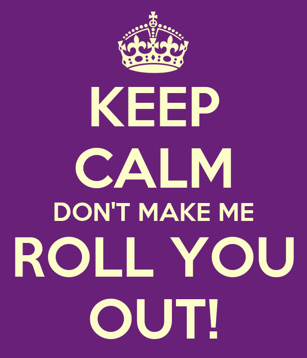 KEEP CALM DON'T MAKE ME ROLL YOU OUT!