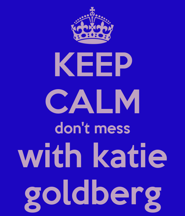 KEEP CALM don't mess with katie goldberg