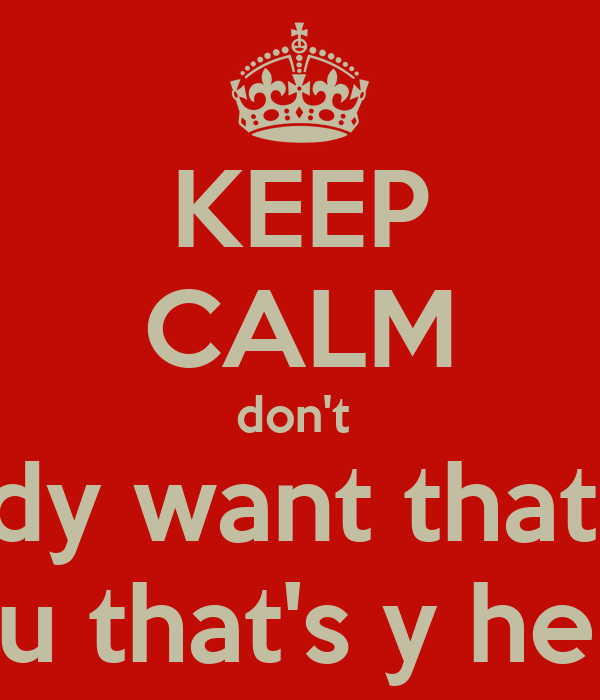 KEEP CALM don't  nobody want that bum  but You that's y he you're