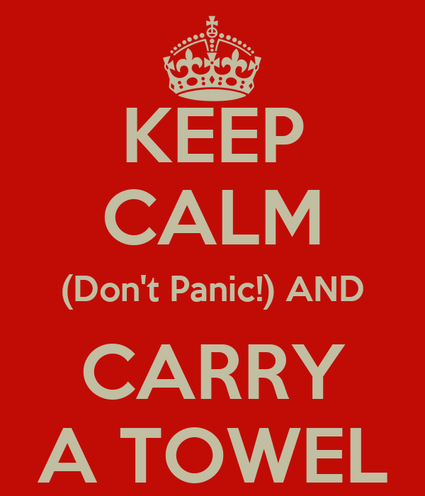 KEEP CALM (Don't Panic!) AND CARRY A TOWEL