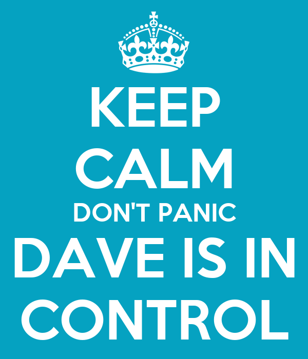 KEEP CALM DON'T PANIC DAVE IS IN CONTROL