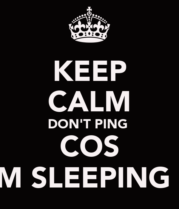 KEEP CALM DON'T PING  COS I'M SLEEPING !