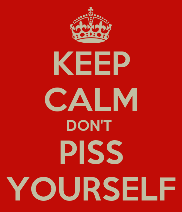 KEEP CALM DON'T  PISS YOURSELF