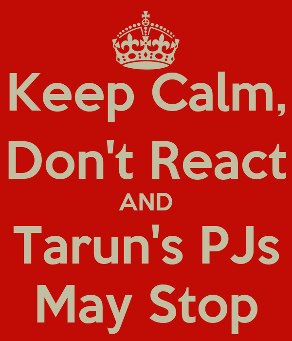 Keep Calm, Don't React AND Tarun's PJs May Stop