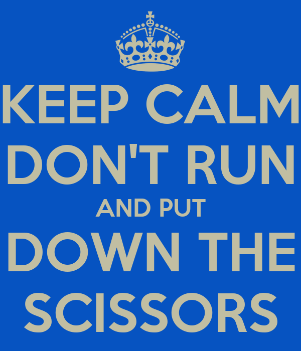 KEEP CALM DON'T RUN AND PUT DOWN THE SCISSORS