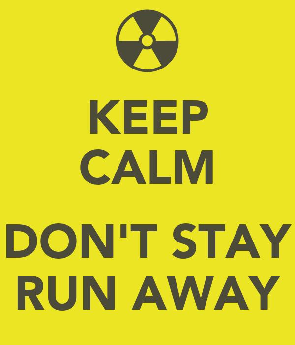 KEEP CALM  DON'T STAY RUN AWAY