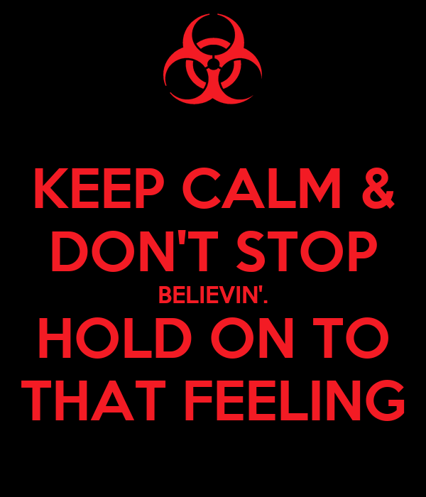 KEEP CALM & DON'T STOP BELIEVIN'. HOLD ON TO THAT FEELING
