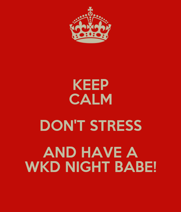 KEEP CALM DON'T STRESS AND HAVE A WKD NIGHT BABE!