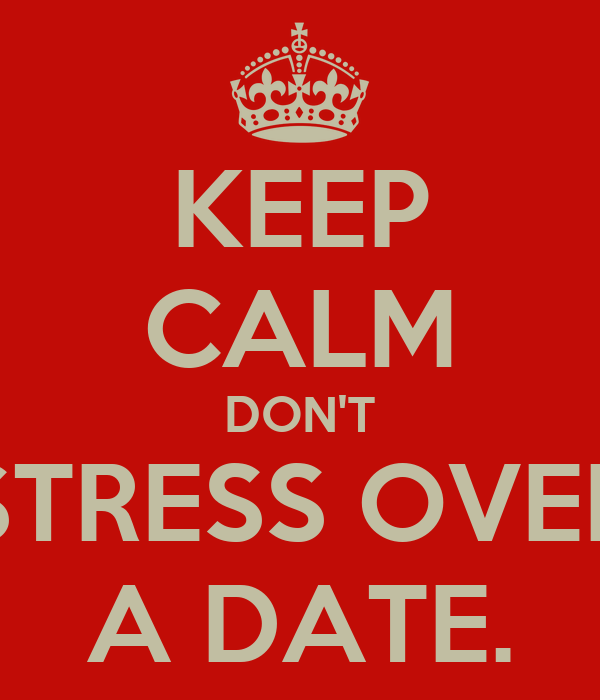 KEEP CALM DON'T STRESS OVER A DATE.