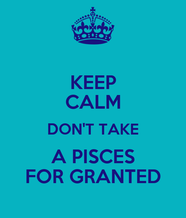 KEEP CALM DON'T TAKE A PISCES FOR GRANTED