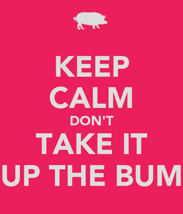 KEEP CALM DON'T TAKE IT UP THE BUM