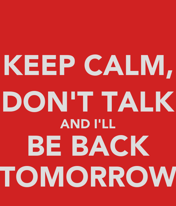 KEEP CALM, DON'T TALK AND I'LL BE BACK TOMORROW