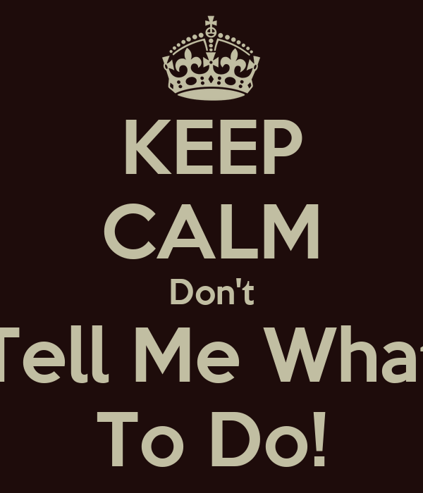 KEEP CALM Don't Tell Me What To Do!