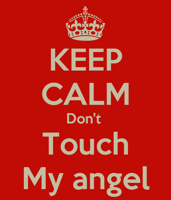 KEEP CALM Don't  Touch My angel