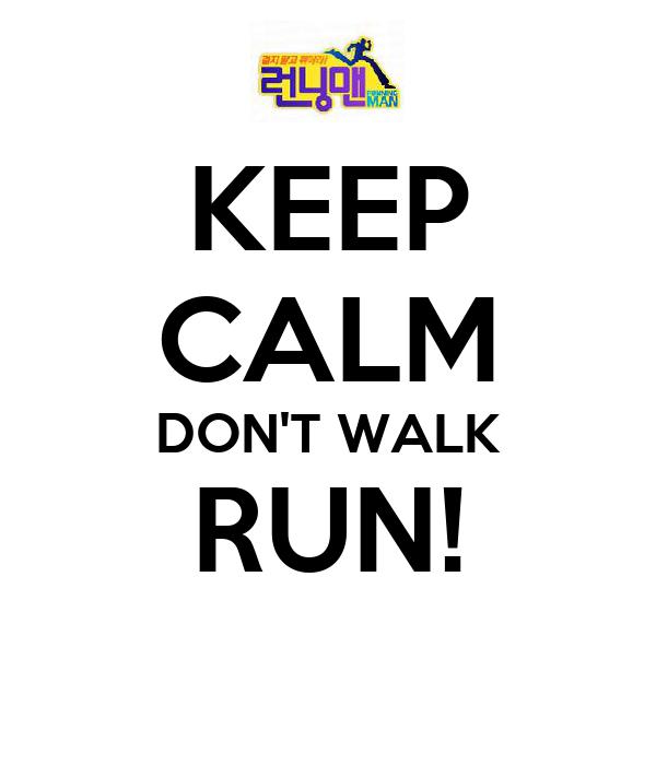 KEEP CALM DON'T WALK RUN!