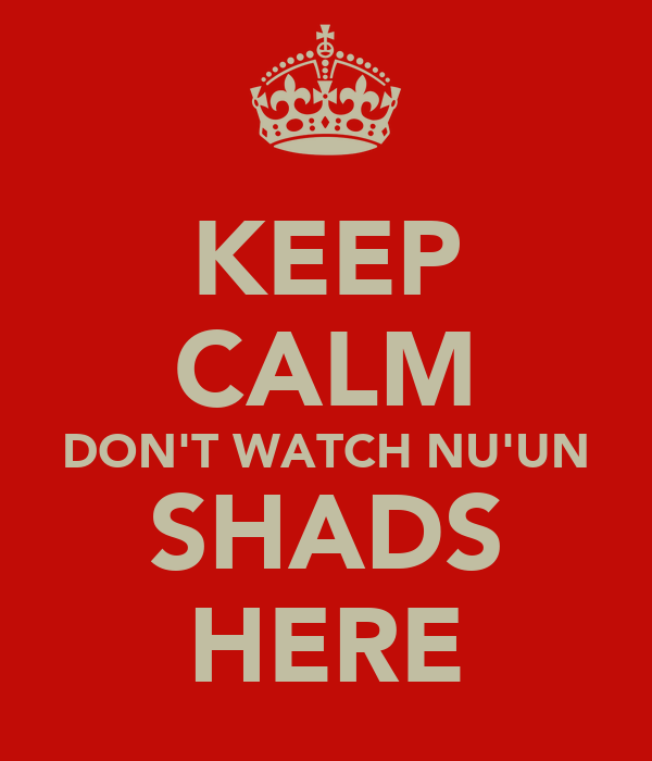 KEEP CALM DON'T WATCH NU'UN SHADS HERE