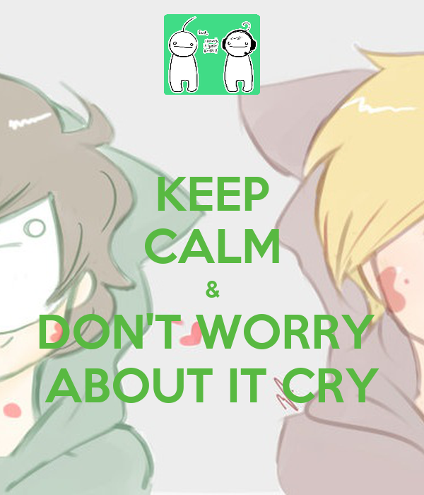 KEEP CALM & DON'T WORRY  ABOUT IT CRY