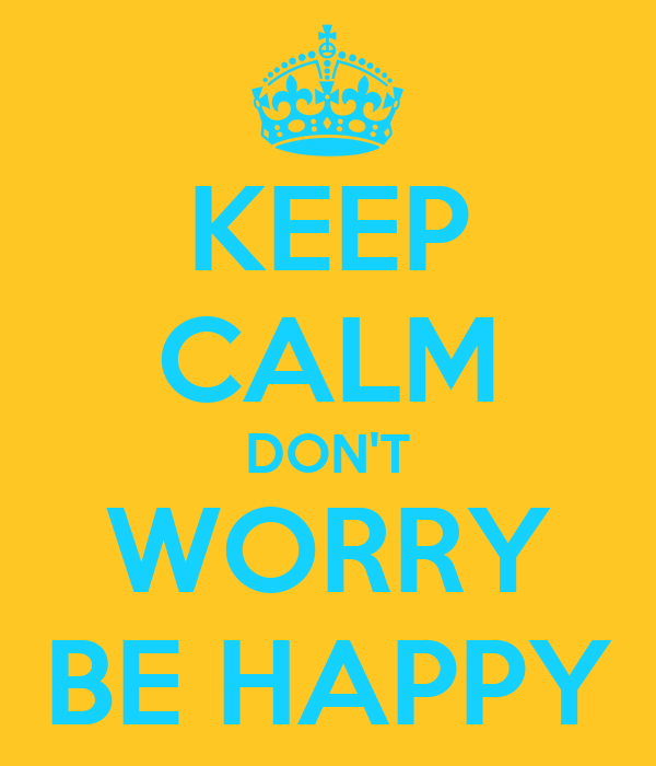 KEEP CALM DON'T WORRY BE HAPPY