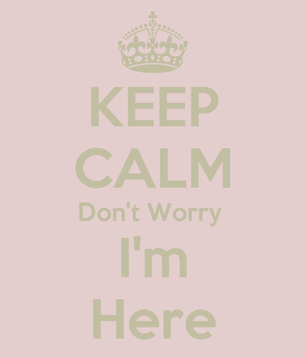 KEEP CALM Don't Worry  I'm Here