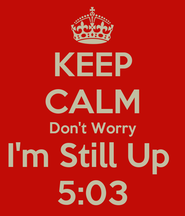 KEEP CALM Don't Worry I'm Still Up  5:03