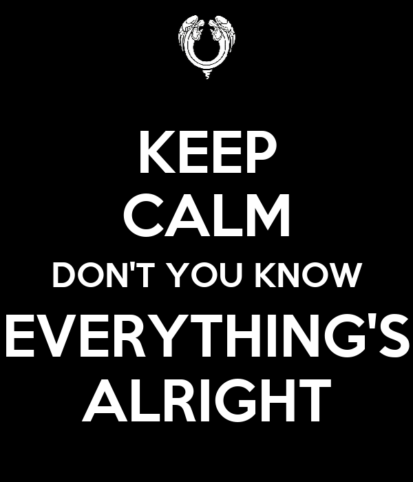 KEEP CALM DON'T YOU KNOW EVERYTHING'S ALRIGHT