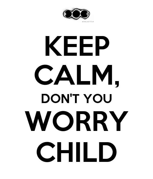 KEEP CALM, DON'T YOU WORRY CHILD