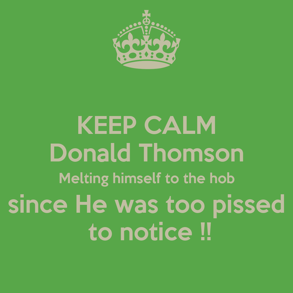 KEEP CALM Donald Thomson Melting himself to the hob since He was too pissed  to notice !!
