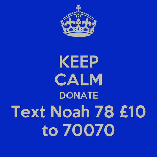 KEEP CALM DONATE Text Noah 78 £10 to 70070