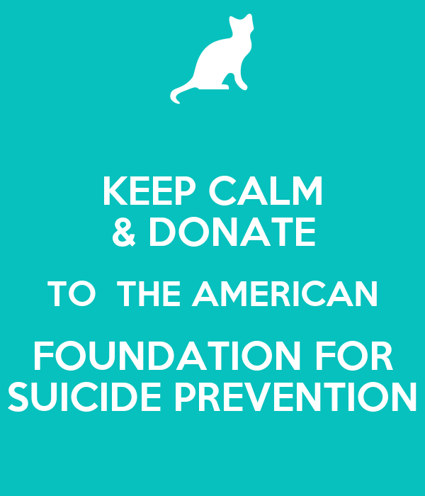 KEEP CALM & DONATE TO  THE AMERICAN FOUNDATION FOR SUICIDE PREVENTION