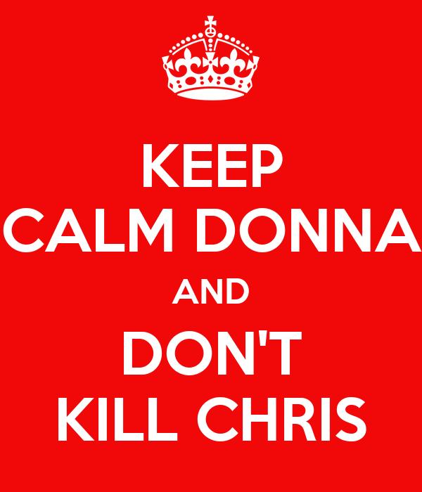 KEEP CALM DONNA AND DON'T KILL CHRIS